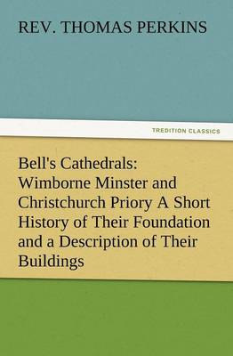 Bell's Cathedrals: Wimborne Minster and Christchurch Priory a Short History of Their Foundation and a Description of Their Buildings (Paperback)