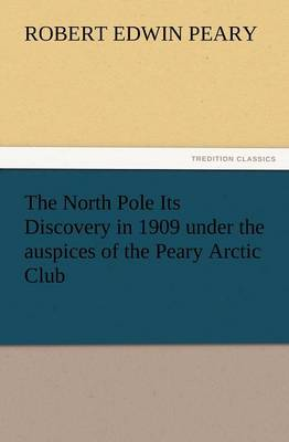 The North Pole Its Discovery in 1909 Under the Auspices of the Peary Arctic Club (Paperback)