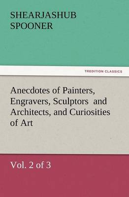 Anecdotes of Painters, Engravers, Sculptors and Architects, and Curiosities of Art, (Vol. 2 of 3) (Paperback)