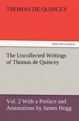 The Uncollected Writings of Thomas de Quincey, Vol. 2 with a Preface and Annotations by James Hogg (Paperback)
