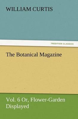 The Botanical Magazine, Vol. 6 Or, Flower-Garden Displayed (Paperback)