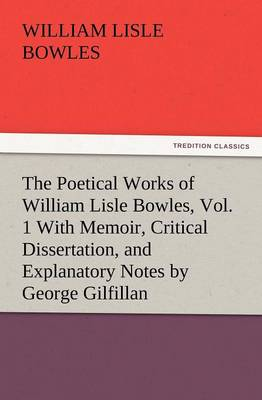 The Poetical Works of William Lisle Bowles, Vol. 1 with Memoir, Critical Dissertation, and Explanatory Notes by George Gilfillan (Paperback)