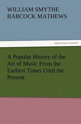 A Popular History of the Art of Music from the Earliest Times Until the Present (Paperback)
