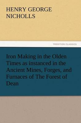 Iron Making in the Olden Times as Instanced in the Ancient Mines, Forges, and Furnaces of the Forest of Dean (Paperback)