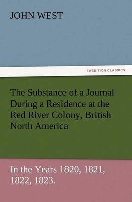 The Substance of a Journal During a Residence at the Red River Colony, British North America and Frequent Excursions Among the North-West American Ind (Paperback)