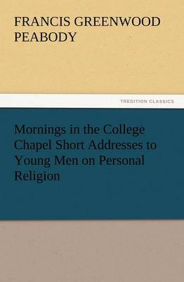 Mornings in the College Chapel Short Addresses to Young Men on Personal Religion (Paperback)