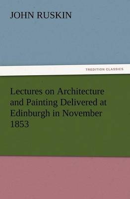 Lectures on Architecture and Painting Delivered at Edinburgh in November 1853 (Paperback)