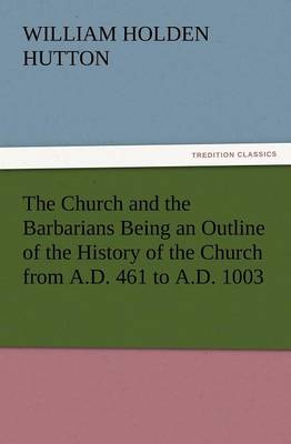 The Church and the Barbarians Being an Outline of the History of the Church from A.D. 461 to A.D. 1003 (Paperback)