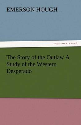 The Story of the Outlaw a Study of the Western Desperado (Paperback)