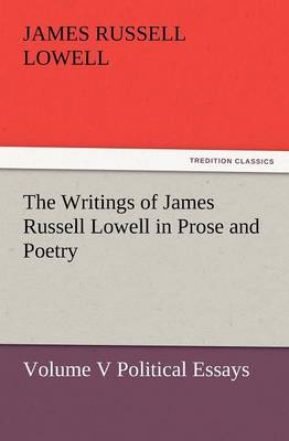 The Writings of James Russell Lowell in Prose and Poetry, Volume V Political Essays (Paperback)