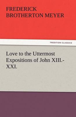 Love to the Uttermost Expositions of John XIII.-XXI. (Paperback)