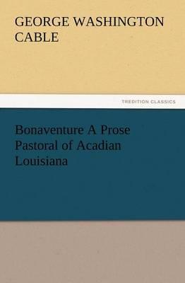 Bonaventure a Prose Pastoral of Acadian Louisiana (Paperback)
