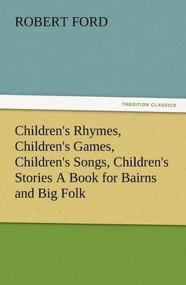 Children's Rhymes, Children's Games, Children's Songs, Children's Stories a Book for Bairns and Big Folk (Paperback)
