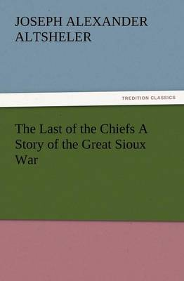 The Last of the Chiefs a Story of the Great Sioux War (Paperback)