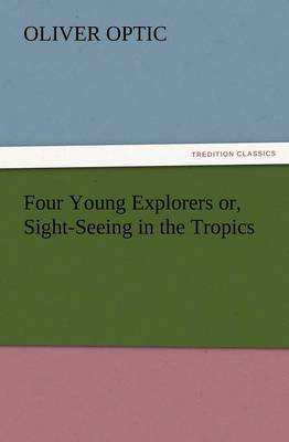 Four Young Explorers Or, Sight-Seeing in the Tropics (Paperback)