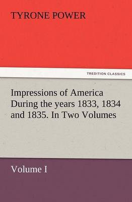 Impressions of America During the Years 1833, 1834 and 1835. in Two Volumes, Volume I. (Paperback)