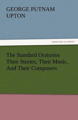 The Standard Oratorios Their Stories, Their Music, and Their Composers (Paperback)
