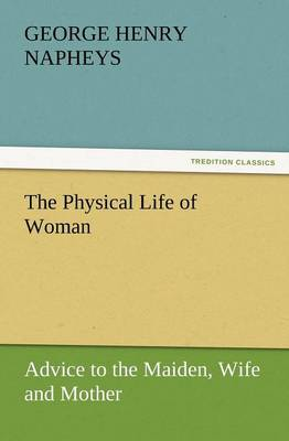 The Physical Life of Woman: Advice to the Maiden, Wife and Mother (Paperback)