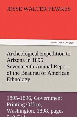 Archeological Expedition to Arizona in 1895 Seventeenth Annual Report of the Bureau of American Ethnology to the Secretary of the Smithsonian Institut (Paperback)