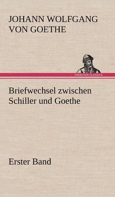 Briefwechsel Zwischen Schiller Und Goethe - Erster Band (Hardback)