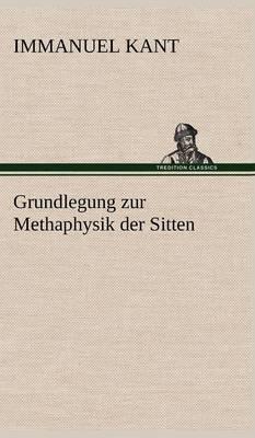 Grundlegung Zur Methaphysik Der Sitten (Hardback)