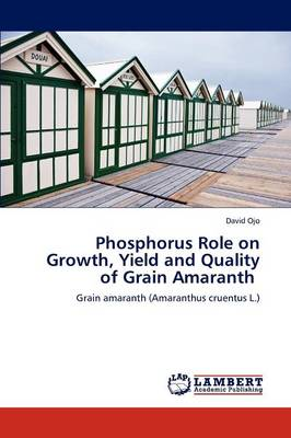 Phosphorus Role on Growth, Yield and Quality of Grain Amaranth (Paperback)