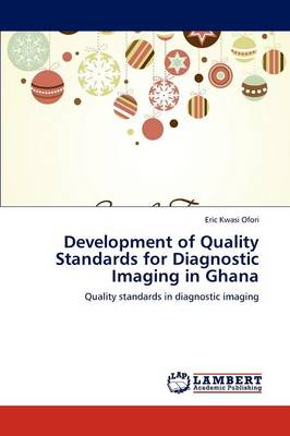 Development of Quality Standards for Diagnostic Imaging in Ghana (Paperback)