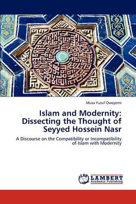 Islam and Modernity: Dissecting the Thought of Seyyed Hossein Nasr (Paperback)