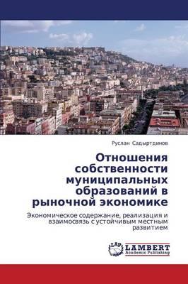 Otnosheniya Sobstvennosti Munitsipal'nykh Obrazovaniy V Rynochnoy Ekonomike (Paperback)