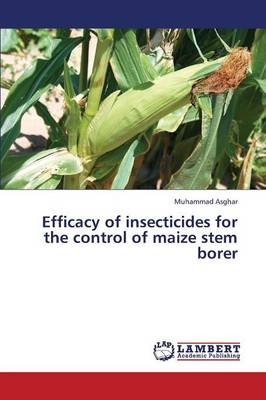 Efficacy of Insecticides for the Control of Maize Stem Borer (Paperback)