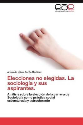 Elecciones No Elegidas. La Sociologia y Sus Aspirantes. (Paperback)