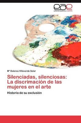 Silenciadas, Silenciosas: La Discrimacion de Las Mujeres En El Arte (Paperback)