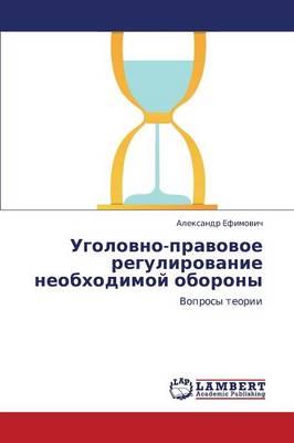 Ugolovno-Pravovoe Regulirovanie Neobkhodimoy Oborony (Paperback)