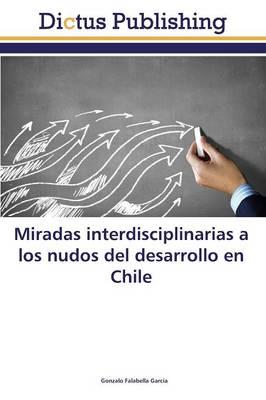 Miradas Interdisciplinarias a Los Nudos del Desarrollo En Chile (Paperback)