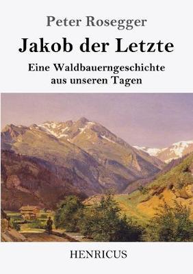 Jakob der Letzte: Eine Waldbauerngeschichte aus unseren Tagen (Paperback)
