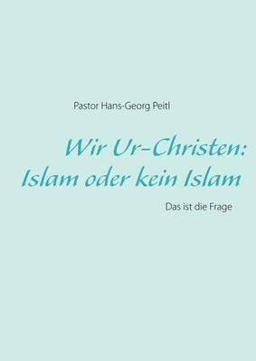 Wir Ur-Christen: Islam Oder Kein Islam - Das Ist Die Frage (Paperback)