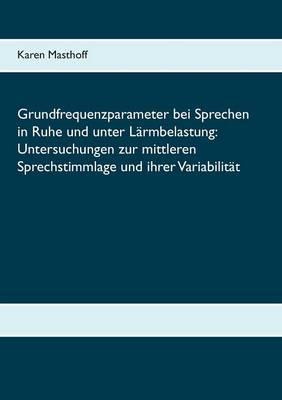 Grundfrequenzparameter Bei Sprechen in Ruhe Und Unter Larmbelastung: Untersuchungen Zur Mittleren Sprechstimmlage Und Ihrer Variabilitat (Paperback)