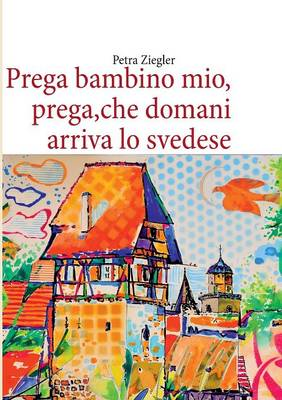 Prega Bambino Mio, Prega, Che Domani Arriva Lo Svedese (Paperback)