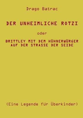 Der Unheimliche Rotzi Oder Brittley Mit Dem Huhnerwurger Auf Der Strasse Der Seide (Paperback)