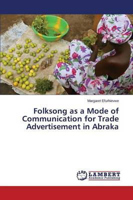 Folksong as a Mode of Communication for Trade Advertisement in Abraka (Paperback)