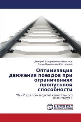 Optimizatsiya Dvizheniya Poezdov Pri Ogranicheniyakh Propusknoy Sposobnosti (Paperback)