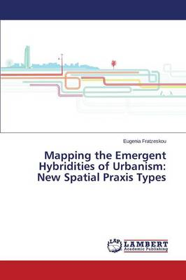 Mapping the Emergent Hybridities of Urbanism: New Spatial Praxis Types (Paperback)