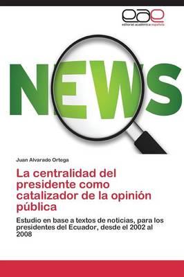 La Centralidad del Presidente Como Catalizador de La Opinion Publica (Paperback)