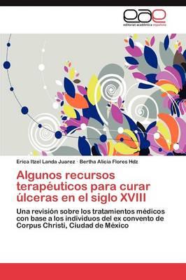 Algunos Recursos Terapeuticos Para Curar Ulceras En El Siglo XVIII (Paperback)