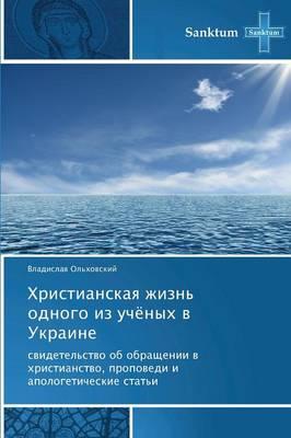 Khristianskaya Zhizn' Odnogo Iz Uchyenykh V Ukraine (Paperback)