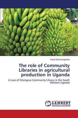 The Role of Community Libraries in Agricultural Production in Uganda (Paperback)