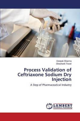 Process Validation of Ceftriaxone Sodium Dry Injection (Paperback)