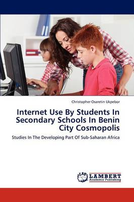 Internet Use by Students in Secondary Schools in Benin City Cosmopolis (Paperback)