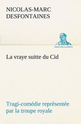 La Vraye Suitte Du Cid Tragi-Com die Repr sent e Par La Troupe Royale (Paperback)