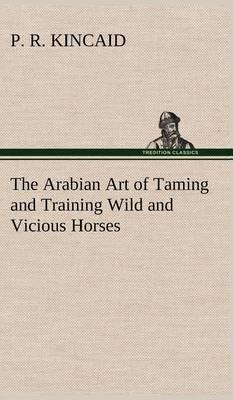 The Arabian Art of Taming and Training Wild and Vicious Horses (Hardback)